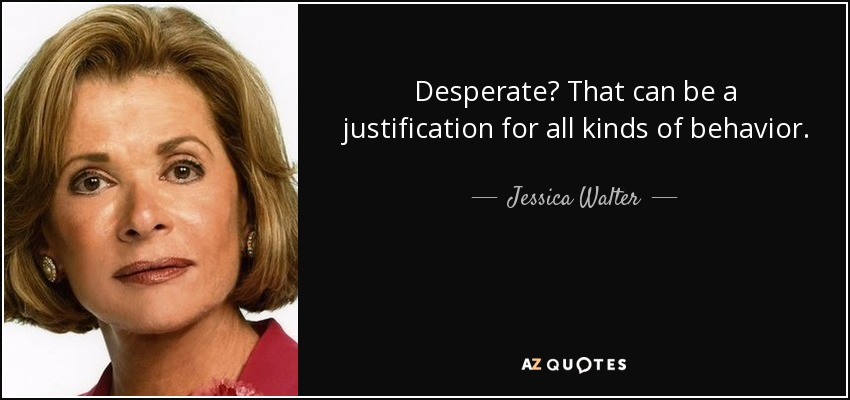 Desperate? That can be a justification for all kinds of behavior. - Jessica Walter