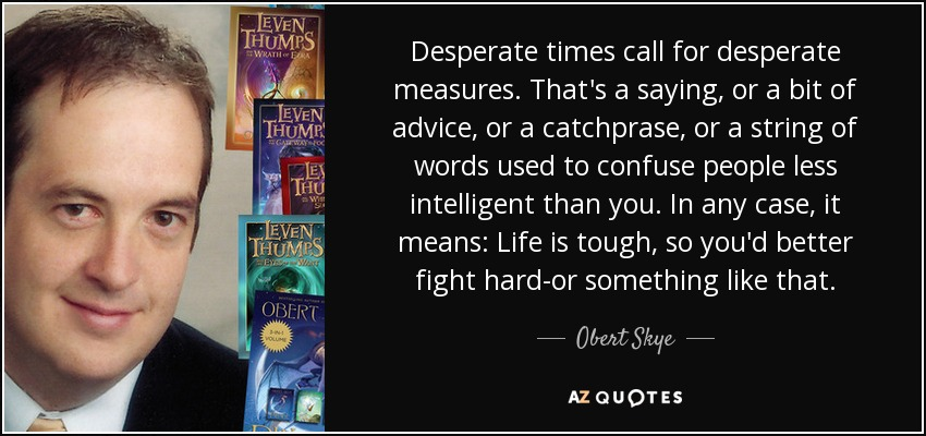 Desperate times call for desperate measures. That's a saying, or a bit of advice, or a catchprase, or a string of words used to confuse people less intelligent than you. In any case, it means: Life is tough, so you'd better fight hard-or something like that. - Obert Skye