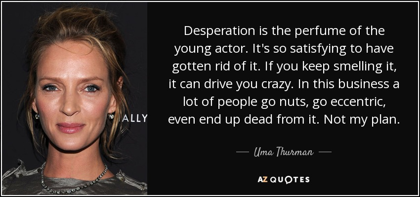 Desperation is the perfume of the young actor. It's so satisfying to have gotten rid of it. If you keep smelling it, it can drive you crazy. In this business a lot of people go nuts, go eccentric, even end up dead from it. Not my plan. - Uma Thurman