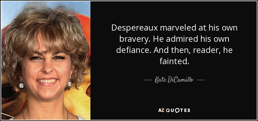 Despereaux marveled at his own bravery. He admired his own defiance. And then, reader, he fainted. - Kate DiCamillo