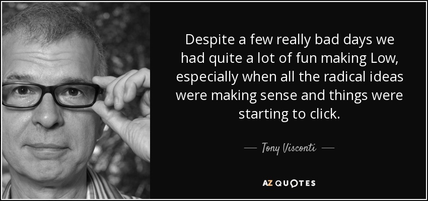 Despite a few really bad days we had quite a lot of fun making Low, especially when all the radical ideas were making sense and things were starting to click. - Tony Visconti