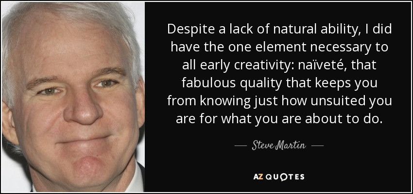 Despite a lack of natural ability, I did have the one element necessary to all early creativity: naïveté, that fabulous quality that keeps you from knowing just how unsuited you are for what you are about to do. - Steve Martin