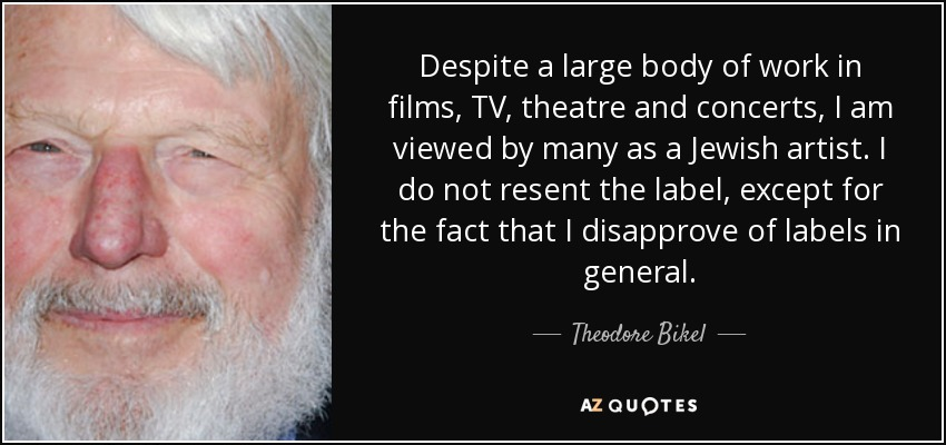 Despite a large body of work in films, TV, theatre and concerts, I am viewed by many as a Jewish artist. I do not resent the label, except for the fact that I disapprove of labels in general. - Theodore Bikel
