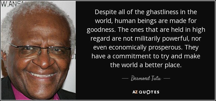 Despite all of the ghastliness in the world, human beings are made for goodness. The ones that are held in high regard are not militarily powerful, nor even economically prosperous. They have a commitment to try and make the world a better place. - Desmond Tutu