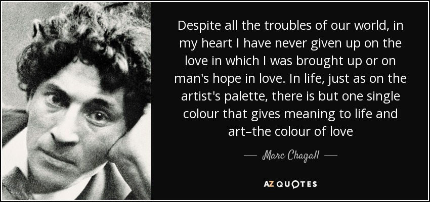 Despite all the troubles of our world, in my heart I have never given up on the love in which I was brought up or on man's hope in love. In life, just as on the artist's palette, there is but one single colour that gives meaning to life and art–the colour of love - Marc Chagall