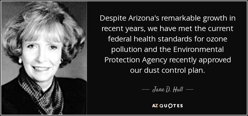 Despite Arizona's remarkable growth in recent years, we have met the current federal health standards for ozone pollution and the Environmental Protection Agency recently approved our dust control plan. - Jane D. Hull