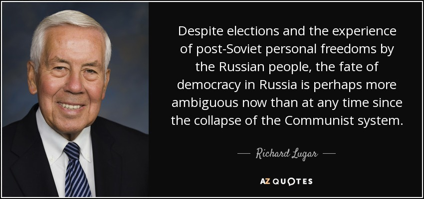 Despite elections and the experience of post-Soviet personal freedoms by the Russian people, the fate of democracy in Russia is perhaps more ambiguous now than at any time since the collapse of the Communist system. - Richard Lugar