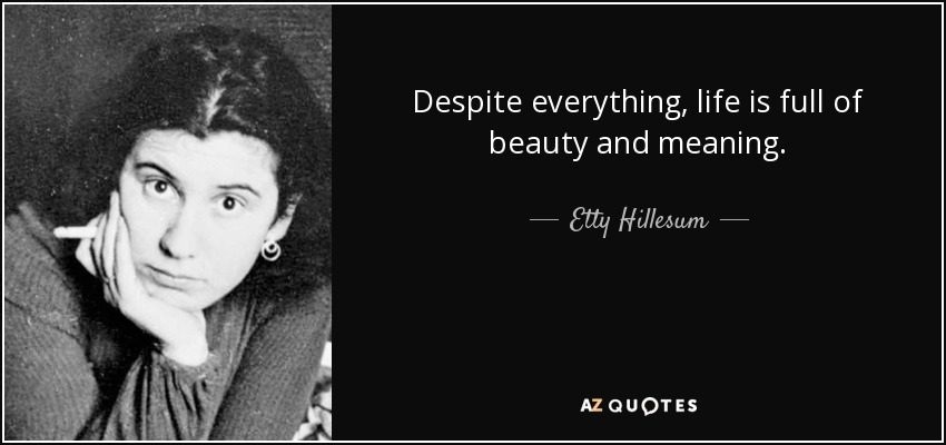 Despite everything, life is full of beauty and meaning. - Etty Hillesum
