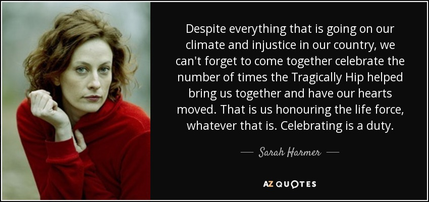Despite everything that is going on our climate and injustice in our country, we can't forget to come together celebrate the number of times the Tragically Hip helped bring us together and have our hearts moved. That is us honouring the life force, whatever that is. Celebrating is a duty. - Sarah Harmer