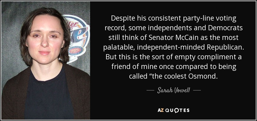 "Despite his consistent party-line voting record, some independents and Democrats still think of Senator McCain as the most palatable, independent-minded Republican. But this is the sort of empty compliment a friend of mine once compared to being called ""the coolest Osmond. - Sarah Vowell"