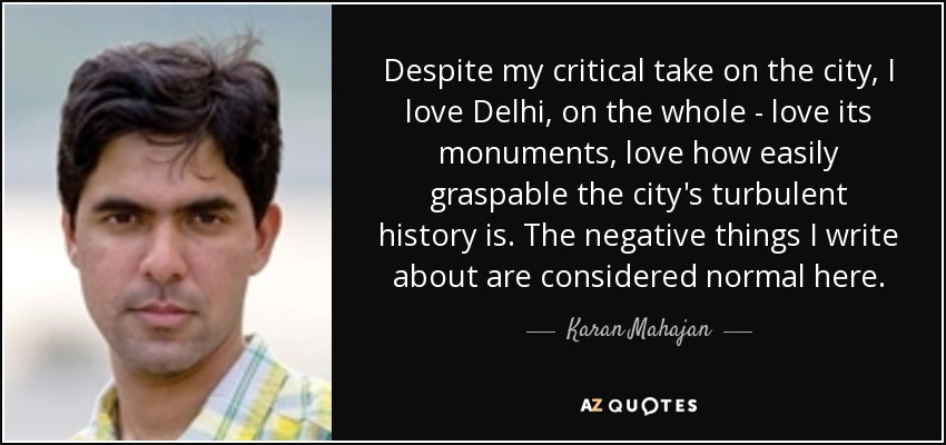 Despite my critical take on the city, I love Delhi, on the whole - love its monuments, love how easily graspable the city's turbulent history is. The negative things I write about are considered normal here. - Karan Mahajan