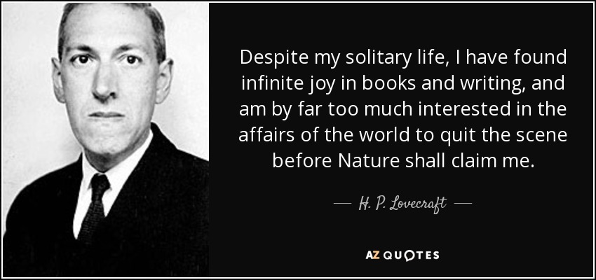 Despite my solitary life, I have found infinite joy in books and writing, and am by far too much interested in the affairs of the world to quit the scene before Nature shall claim me. - H. P. Lovecraft