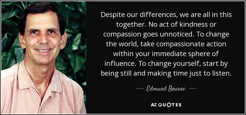 Despite our differences, we are all in this together. No act of kindness or compassion goes unnoticed. To change the world, take compassionate action within your immediate sphere of influence. To change yourself, start by being still and making time just to listen. - Edmund Bourne