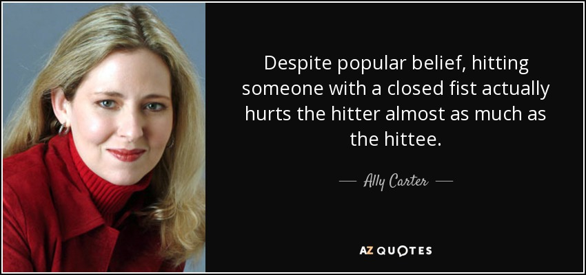 Despite popular belief, hitting someone with a closed fist actually hurts the hitter almost as much as the hittee. - Ally Carter