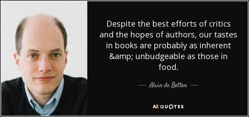 Despite the best efforts of critics and the hopes of authors, our tastes in books are probably as inherent & unbudgeable as those in food. - Alain de Botton