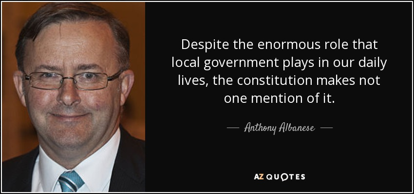 Despite the enormous role that local government plays in our daily lives, the constitution makes not one mention of it. - Anthony Albanese