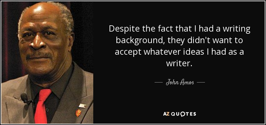 Despite the fact that I had a writing background, they didn't want to accept whatever ideas I had as a writer. - John Amos