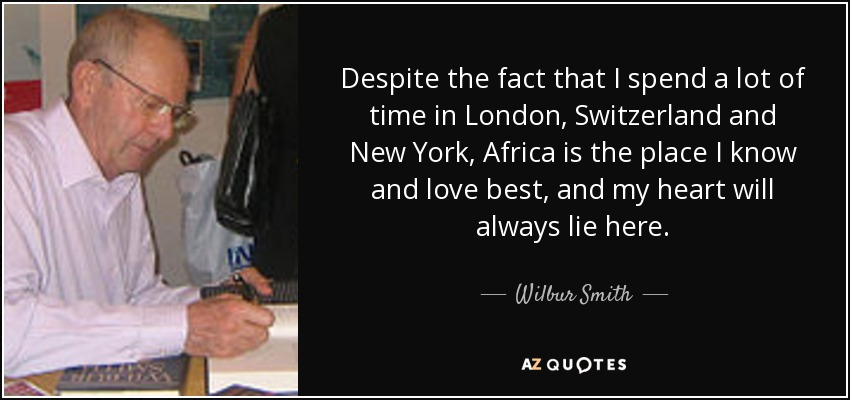 Despite the fact that I spend a lot of time in London, Switzerland and New York, Africa is the place I know and love best, and my heart will always lie here. - Wilbur Smith