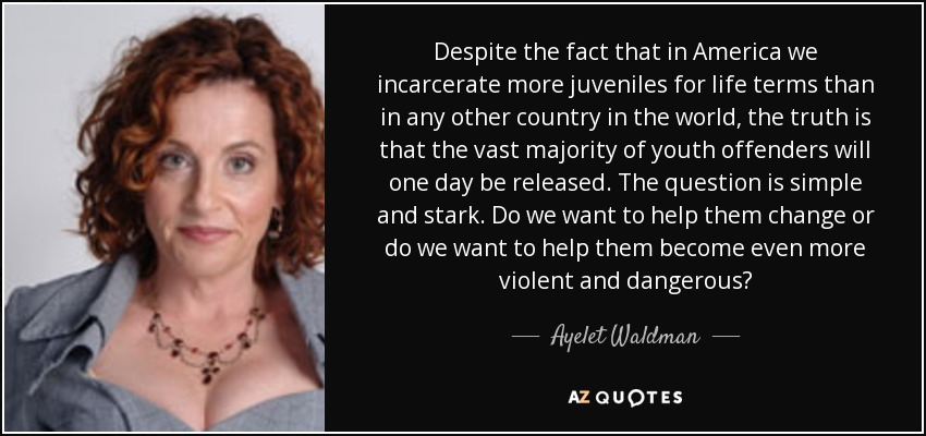 Despite the fact that in America we incarcerate more juveniles for life terms than in any other country in the world, the truth is that the vast majority of youth offenders will one day be released. The question is simple and stark. Do we want to help them change or do we want to help them become even more violent and dangerous? - Ayelet Waldman