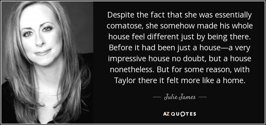 Despite the fact that she was essentially comatose, she somehow made his whole house feel different just by being there. Before it had been just a house—a very impressive house no doubt, but a house nonetheless. But for some reason, with Taylor there it felt more like a home. - Julie James