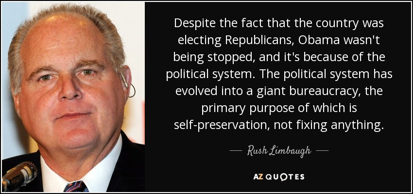 Despite the fact that the country was electing Republicans, Obama wasn't being stopped, and it's because of the political system. The political system has evolved into a giant bureaucracy, the primary purpose of which is self-preservation, not fixing anything. - Rush Limbaugh