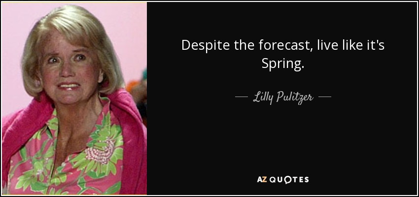 Despite the forecast, live like it's Spring. - Lilly Pulitzer
