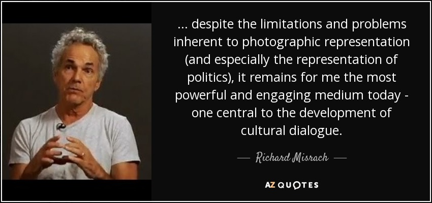 ... despite the limitations and problems inherent to photographic representation (and especially the representation of politics), it remains for me the most powerful and engaging medium today - one central to the development of cultural dialogue. - Richard Misrach