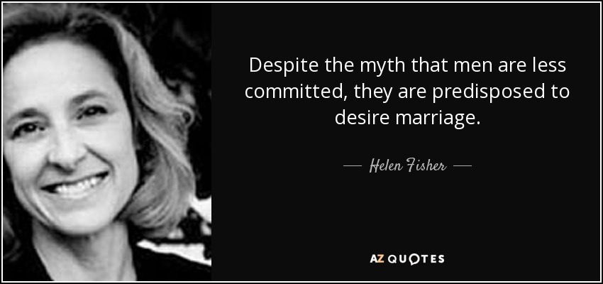Despite the myth that men are less committed, they are predisposed to desire marriage. - Helen Fisher