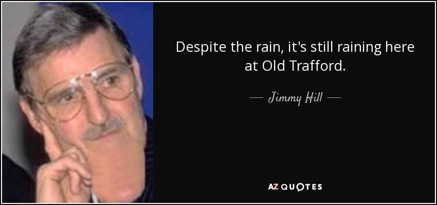 Despite the rain, it's still raining here at Old Trafford. - Jimmy Hill