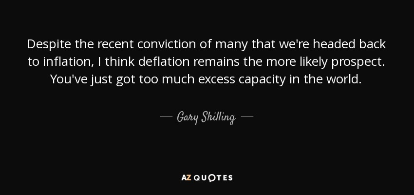 Despite the recent conviction of many that we're headed back to inflation, I think deflation remains the more likely prospect. You've just got too much excess capacity in the world. - Gary Shilling