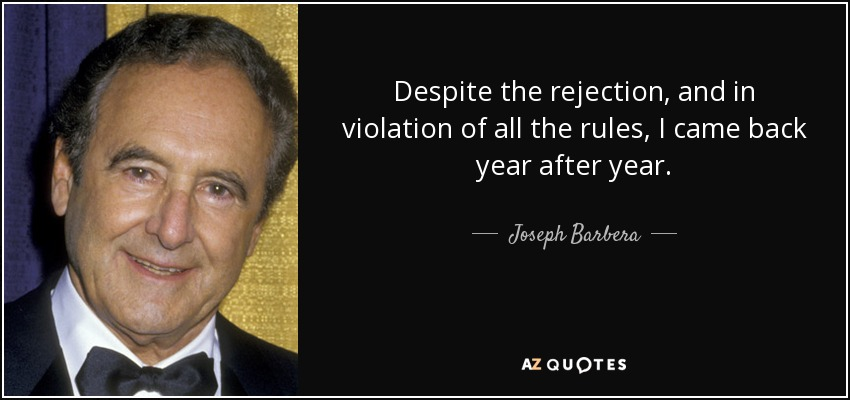 Despite the rejection, and in violation of all the rules, I came back year after year. - Joseph Barbera