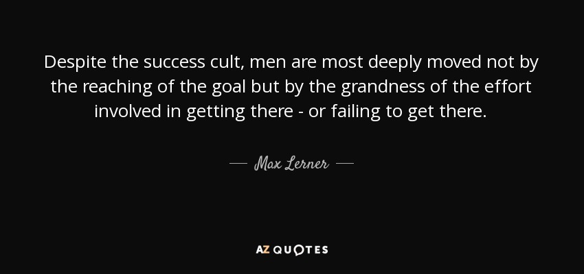Despite the success cult, men are most deeply moved not by the reaching of the goal but by the grandness of the effort involved in getting there - or failing to get there. - Max Lerner