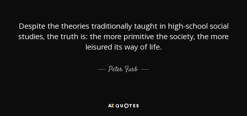 Despite the theories traditionally taught in high-school social studies, the truth is: the more primitive the society, the more leisured its way of life. - Peter Farb