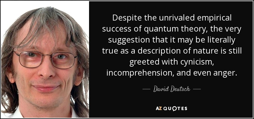 Despite the unrivaled empirical success of quantum theory, the very suggestion that it may be literally true as a description of nature is still greeted with cynicism, incomprehension, and even anger. - David Deutsch