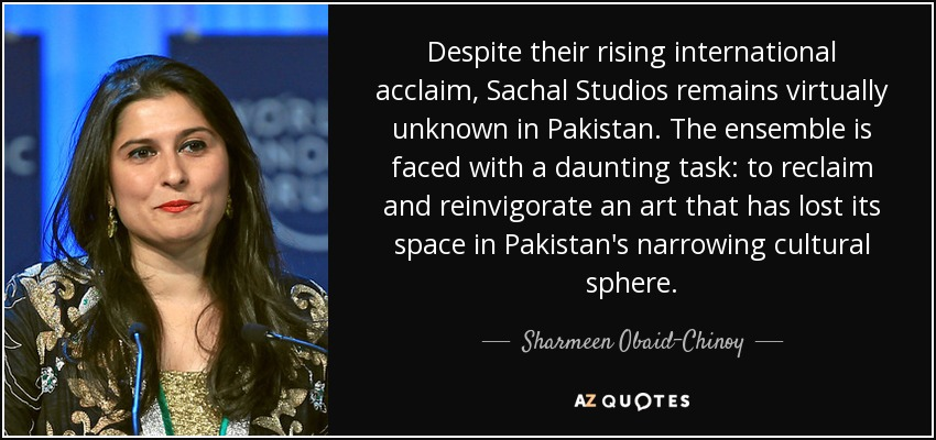 Despite their rising international acclaim, Sachal Studios remains virtually unknown in Pakistan. The ensemble is faced with a daunting task: to reclaim and reinvigorate an art that has lost its space in Pakistan's narrowing cultural sphere. - Sharmeen Obaid-Chinoy