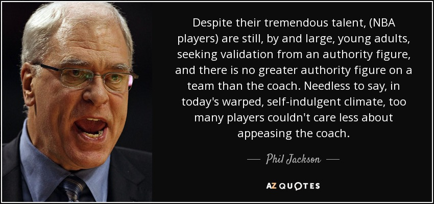 Despite their tremendous talent, (NBA players) are still, by and large, young adults, seeking validation from an authority figure, and there is no greater authority figure on a team than the coach. Needless to say, in today's warped, self-indulgent climate, too many players couldn't care less about appeasing the coach. - Phil Jackson