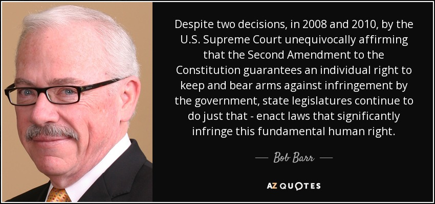 Despite two decisions, in 2008 and 2010, by the U.S. Supreme Court unequivocally affirming that the Second Amendment to the Constitution guarantees an individual right to keep and bear arms against infringement by the government, state legislatures continue to do just that - enact laws that significantly infringe this fundamental human right. - Bob Barr