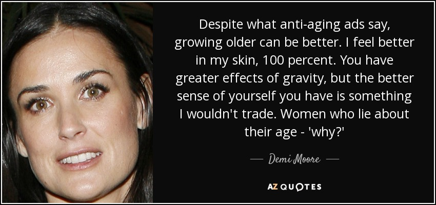 Despite what anti-aging ads say, growing older can be better. I feel better in my skin, 100 percent. You have greater effects of gravity, but the better sense of yourself you have is something I wouldn't trade. Women who lie about their age - 'why?' - Demi Moore