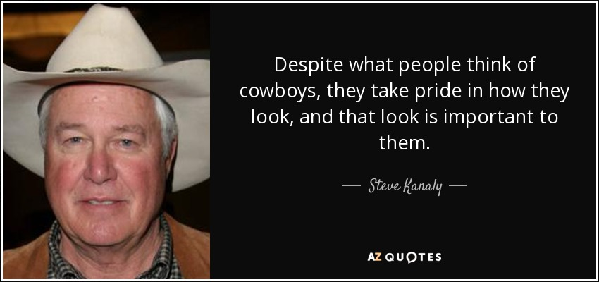 Despite what people think of cowboys, they take pride in how they look, and that look is important to them. - Steve Kanaly