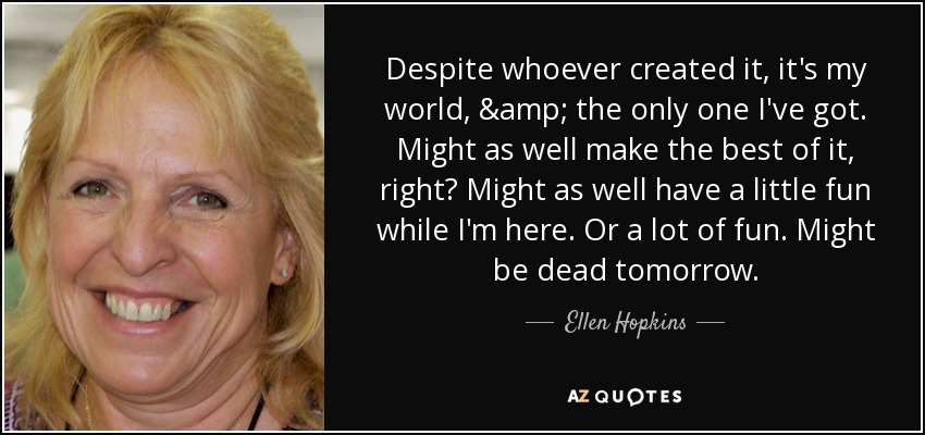 Despite whoever created it, it's my world, & the only one I've got. Might as well make the best of it, right? Might as well have a little fun while I'm here. Or a lot of fun. Might be dead tomorrow. - Ellen Hopkins