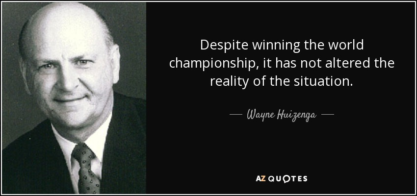 Despite winning the world championship, it has not altered the reality of the situation. - Wayne Huizenga