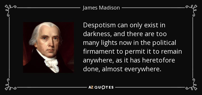 Despotism can only exist in darkness, and there are too many lights now in the political firmament to permit it to remain anywhere, as it has heretofore done, almost everywhere. - James Madison