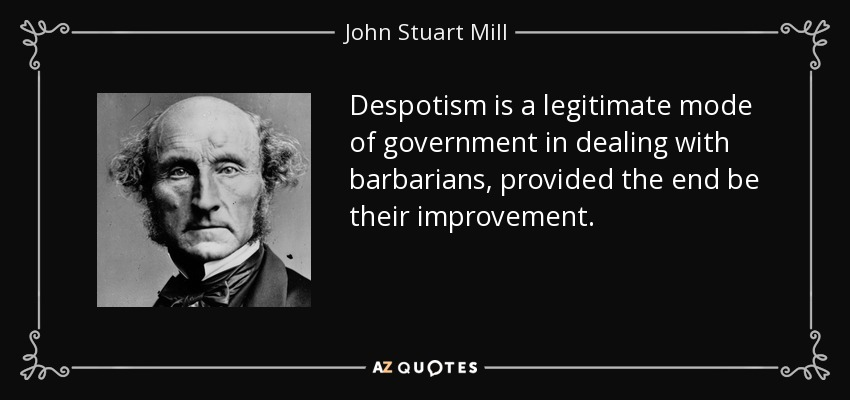 Despotism is a legitimate mode of government in dealing with barbarians, provided the end be their improvement. - John Stuart Mill