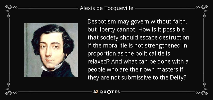 Despotism may govern without faith, but liberty cannot. How is it possible that society should escape destruction if the moral tie is not strengthened in proportion as the political tie is relaxed? And what can be done with a people who are their own masters if they are not submissive to the Deity? - Alexis de Tocqueville