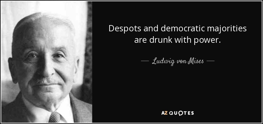 Despots and democratic majorities are drunk with power. - Ludwig von Mises
