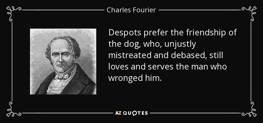 Despots prefer the friendship of the dog, who, unjustly mistreated and debased, still loves and serves the man who wronged him. - Charles Fourier