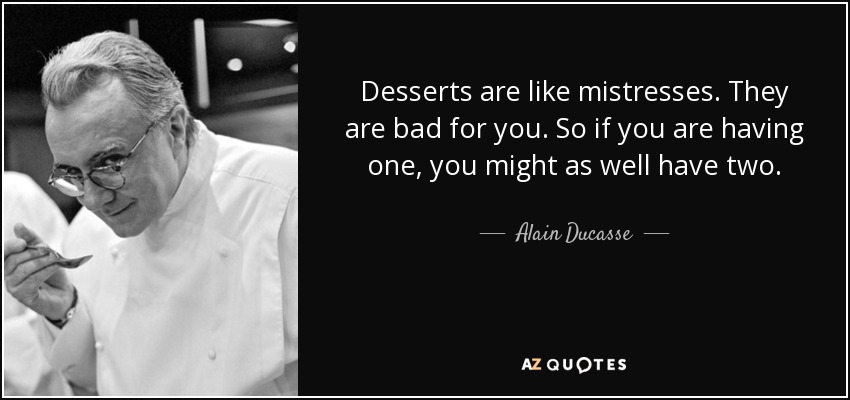 Desserts are like mistresses. They are bad for you. So if you are having one, you might as well have two. - Alain Ducasse