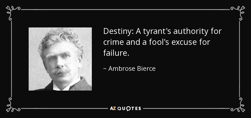 Destiny: A tyrant's authority for crime and a fool's excuse for failure. - Ambrose Bierce