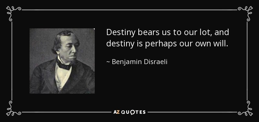 Destiny bears us to our lot, and destiny is perhaps our own will. - Benjamin Disraeli