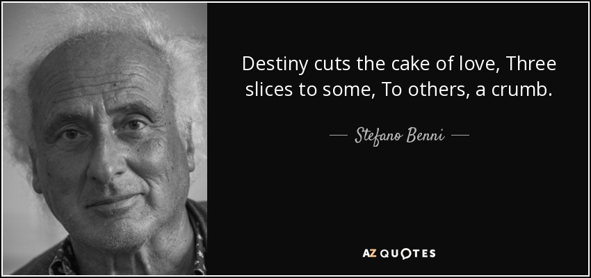 Destiny cuts the cake of love, Three slices to some, To others, a crumb. - Stefano Benni